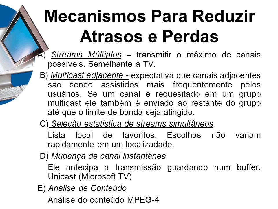 Mecanismos Para Reduzir Atrasos e Perdas A) Streams Múltiplos – transmitir o máximo de canais possíveis. Semelhante a TV. B) Multicast adjacente - exp