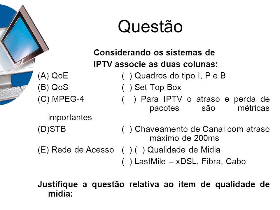 Questão Considerando os sistemas de IPTV associe as duas colunas: (A) QoE( ) Quadros do tipo I, P e B (B) QoS( ) Set Top Box (C) MPEG-4( ) Para IPTV o