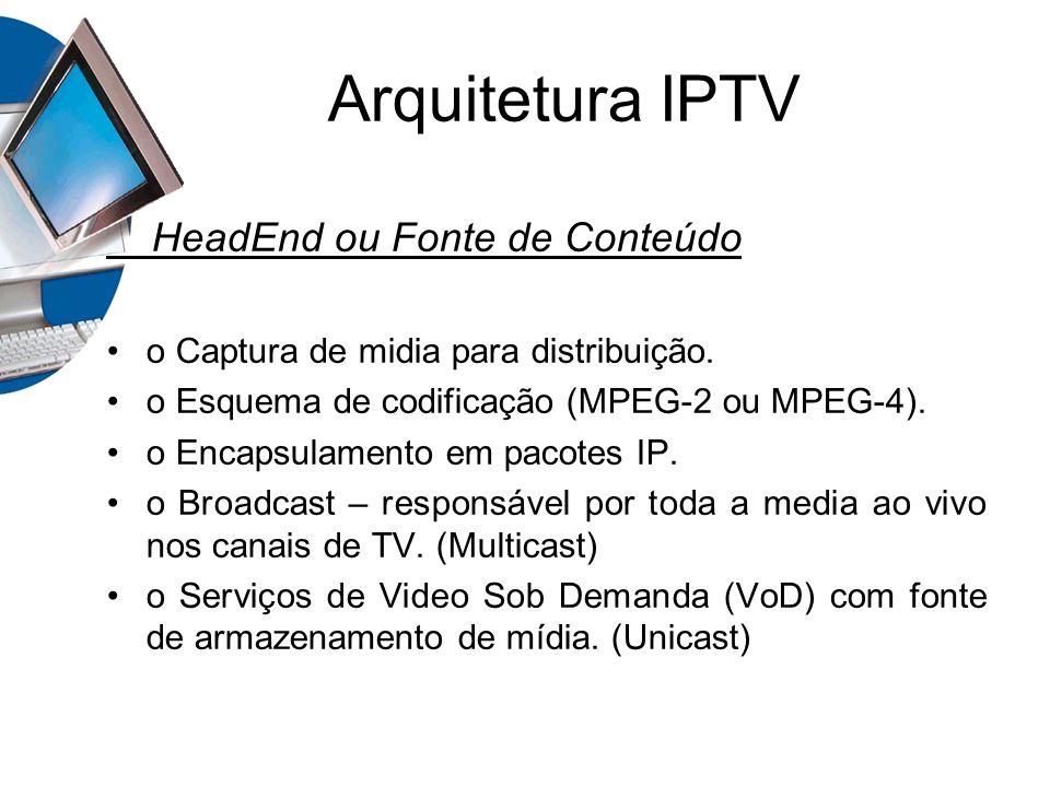 HeadEnd ou Fonte de Conteúdo o Captura de midia para distribuição. o Esquema de codificação (MPEG-2 ou MPEG-4). o Encapsulamento em pacotes IP. o Broa