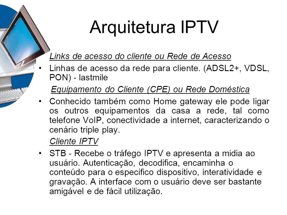 Arquitetura IPTV Links de acesso do cliente ou Rede de Acesso Linhas de acesso da rede para cliente. (ADSL2+, VDSL, PON) - lastmile Equipamento do Cli