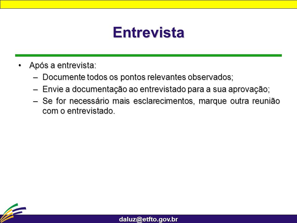 daluz@etfto.gov.br Entrevista Após a entrevista:Após a entrevista: –Documente todos os pontos relevantes observados; –Envie a documentação ao entrevis