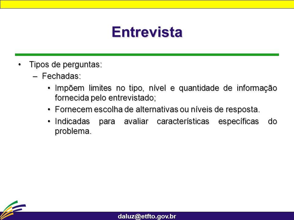daluz@etfto.gov.br Entrevista Tipos de perguntas:Tipos de perguntas: –Fechadas: Impõem limites no tipo, nível e quantidade de informação fornecida pel