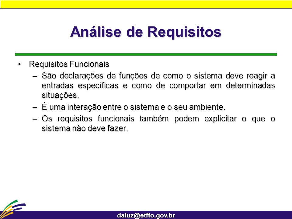 daluz@etfto.gov.br Análise de Requisitos Requisitos FuncionaisRequisitos Funcionais –São declarações de funções de como o sistema deve reagir a entrad