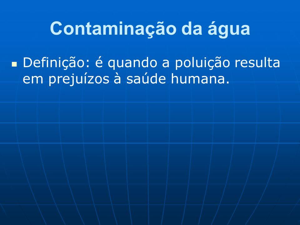 Contaminação da água Definição: é quando a poluição resulta em prejuízos à saúde humana.