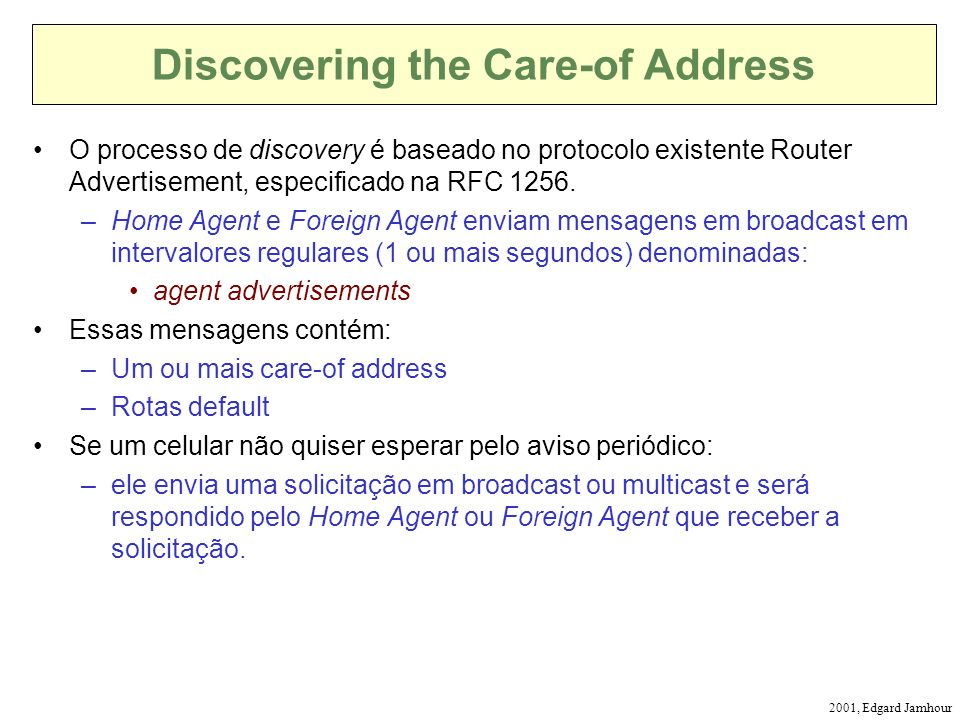 2001, Edgard Jamhour Discovering the Care-of Address O processo de discovery é baseado no protocolo existente Router Advertisement, especificado na RFC 1256.