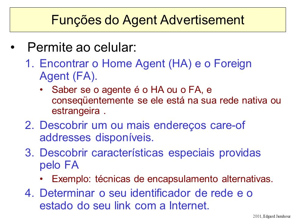 2001, Edgard Jamhour Funções do Agent Advertisement Permite ao celular: 1.Encontrar o Home Agent (HA) e o Foreign Agent (FA).