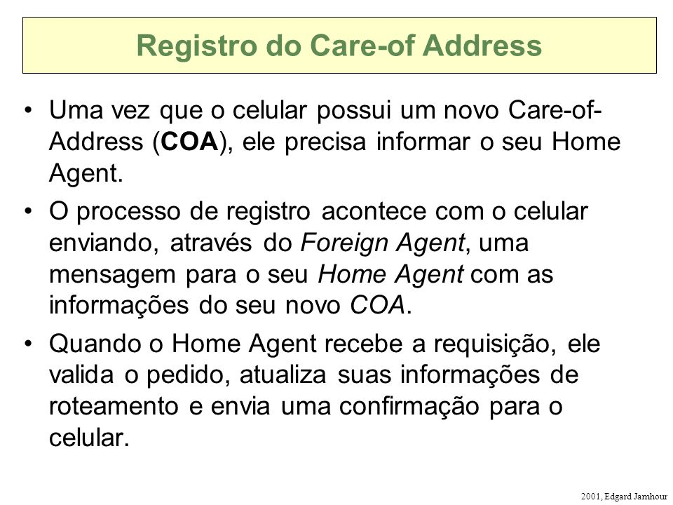 2001, Edgard Jamhour Registro do Care-of Address Uma vez que o celular possui um novo Care-of- Address (COA), ele precisa informar o seu Home Agent.