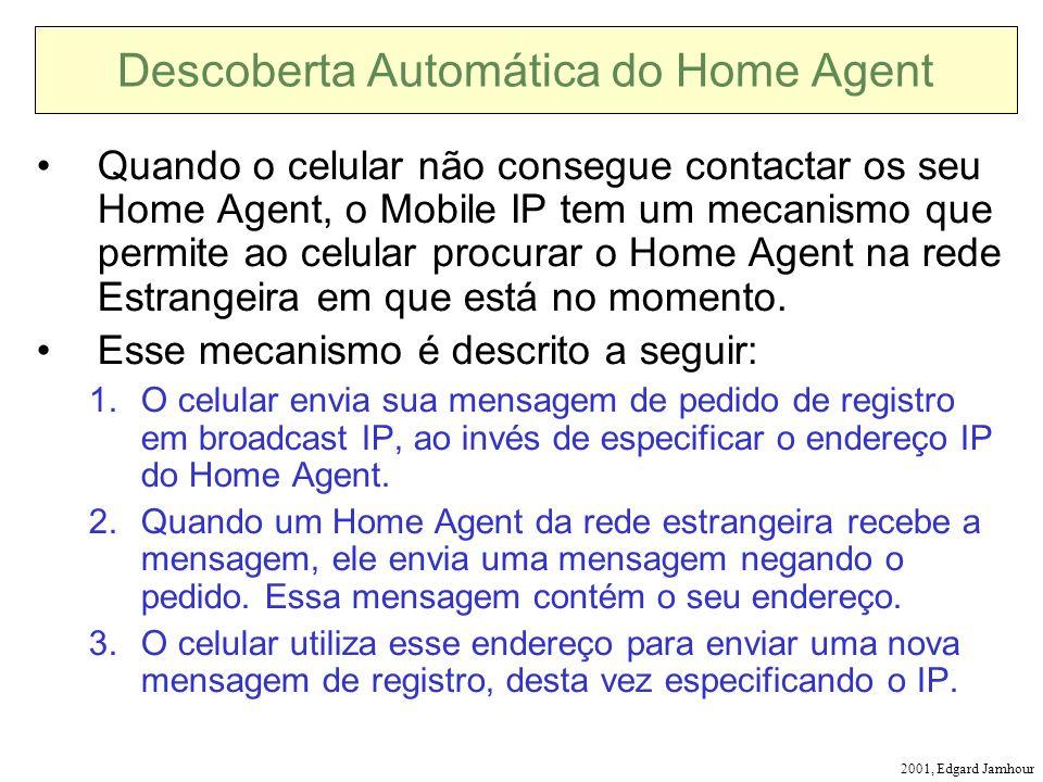 2001, Edgard Jamhour Descoberta Automática do Home Agent Quando o celular não consegue contactar os seu Home Agent, o Mobile IP tem um mecanismo que permite ao celular procurar o Home Agent na rede Estrangeira em que está no momento.