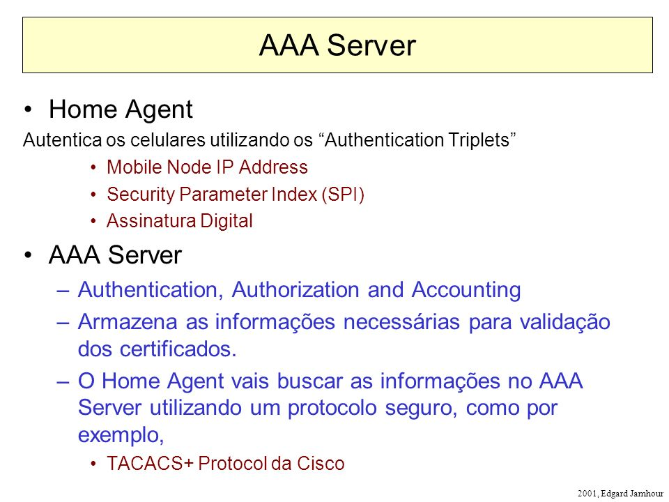2001, Edgard Jamhour AAA Server Home Agent Autentica os celulares utilizando os Authentication Triplets Mobile Node IP Address Security Parameter Index (SPI) Assinatura Digital AAA Server –Authentication, Authorization and Accounting –Armazena as informações necessárias para validação dos certificados.