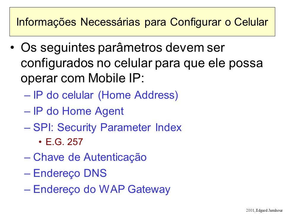 2001, Edgard Jamhour Informações Necessárias para Configurar o Celular Os seguintes parâmetros devem ser configurados no celular para que ele possa operar com Mobile IP: –IP do celular (Home Address) –IP do Home Agent –SPI: Security Parameter Index E.G.