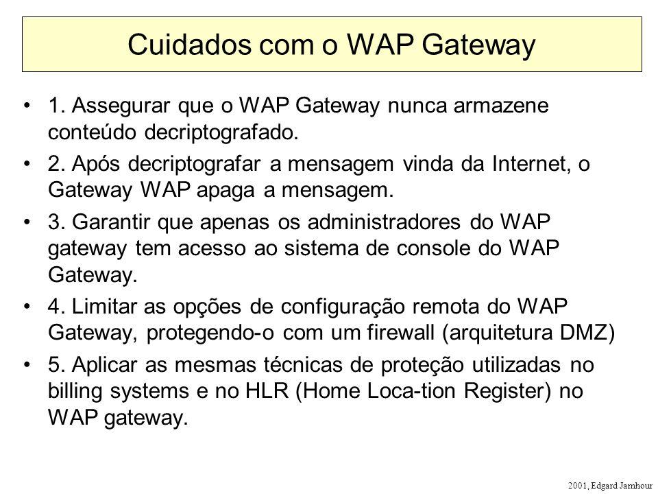 2001, Edgard Jamhour Cuidados com o WAP Gateway 1. Assegurar que o WAP Gateway nunca armazene conteúdo decriptografado. 2. Após decriptografar a mensa