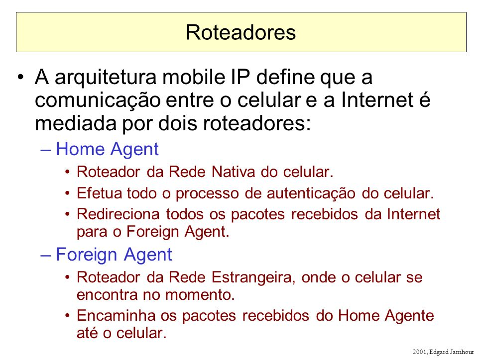 2001, Edgard Jamhour Roteadores A arquitetura mobile IP define que a comunicação entre o celular e a Internet é mediada por dois roteadores: –Home Agent Roteador da Rede Nativa do celular.