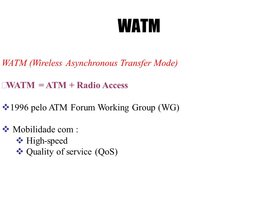 WATM WATM (Wireless Asynchronous Transfer Mode) WATM = ATM + Radio Access 1996 pelo ATM Forum Working Group (WG) Mobilidade com : High-speed Quality of service (QoS)