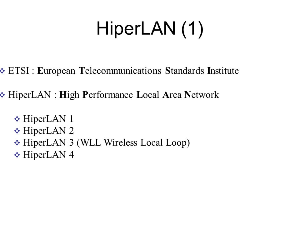 HiperLAN (1) ETSI : European Telecommunications Standards Institute HiperLAN : High Performance Local Area Network HiperLAN 1 HiperLAN 2 HiperLAN 3 (WLL Wireless Local Loop) HiperLAN 4