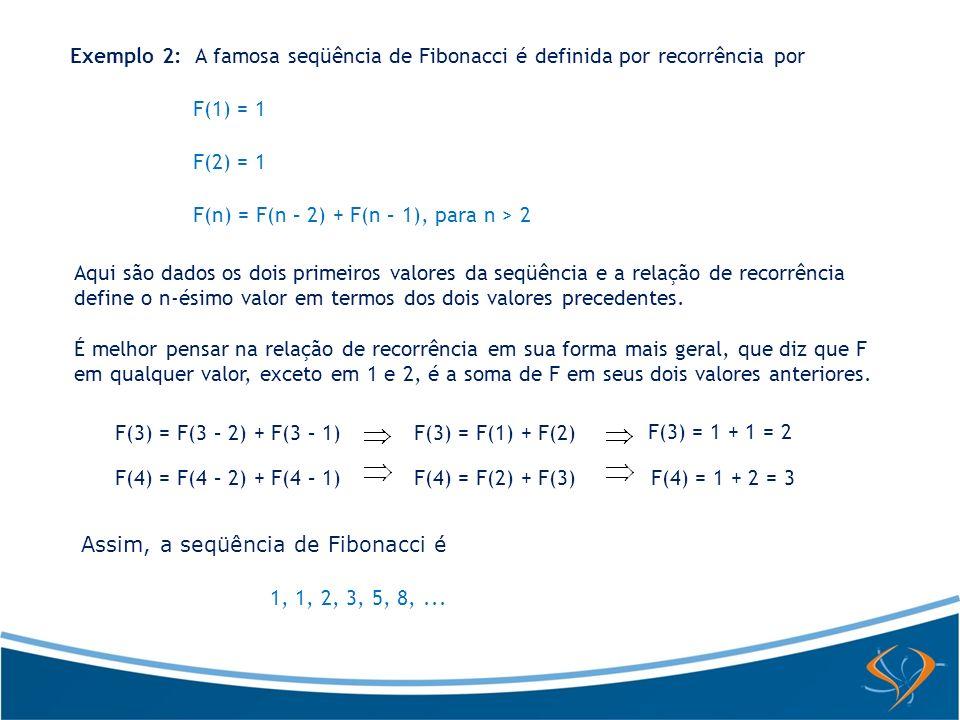Exemplo 2: A famosa seqüência de Fibonacci é definida por recorrência por F(1) = 1 F(2) = 1 F(n) = F(n – 2) + F(n – 1), para n > 2 Aqui são dados os d