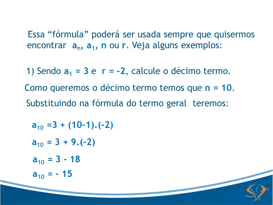 Essa fórmula poderá ser usada sempre que quisermos encontrar a n, a 1, n ou r. Veja alguns exemplos: 1) Sendo a 1 = 3 e r = -2, calcule o décimo termo