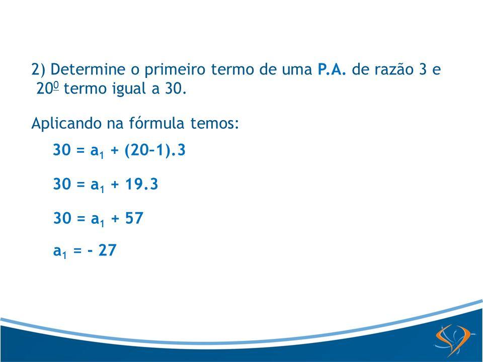 Aplicando na fórmula temos: 30 = a 1 + (20–1).3 30 = a 1 + 19.3 30 = a 1 + 57 a 1 = - 27 2) Determine o primeiro termo de uma P.A. de razão 3 e 20 0 t
