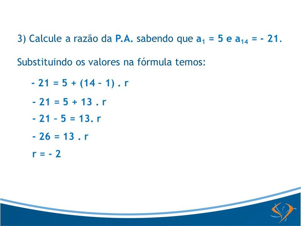 Substituindo os valores na fórmula temos: - 21 = 5 + (14 – 1). r - 21 = 5 + 13. r - 21 – 5 = 13. r - 26 = 13. r r = - 2 3) Calcule a razão da P.A. sab