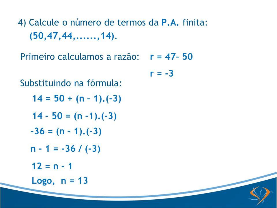 Primeiro calculamos a razão:r = 47– 50 r = -3 Substituindo na fórmula: 14 = 50 + (n – 1).(-3) 14 – 50 = (n -1).(-3) -36 = (n – 1).(-3) n - 1 = -36 / (