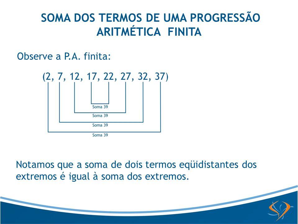 SOMA DOS TERMOS DE UMA PROGRESSÃO ARITMÉTICA FINITA Observe a P.A. finita: Notamos que a soma de dois termos eqüidistantes dos extremos é igual à soma