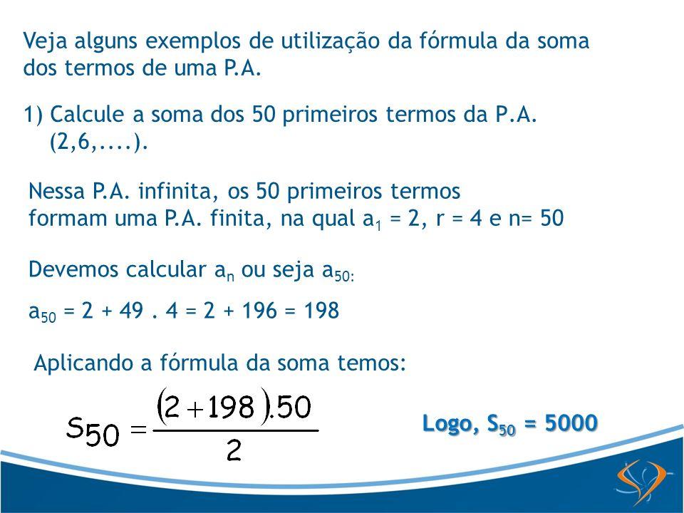 Devemos calcular a n ou seja a 50: a 50 = 2 + 49. 4 = 2 + 196 = 198 Aplicando a fórmula da soma temos: Logo, S 50 = 5000 Nessa P.A. infinita, os 50 pr