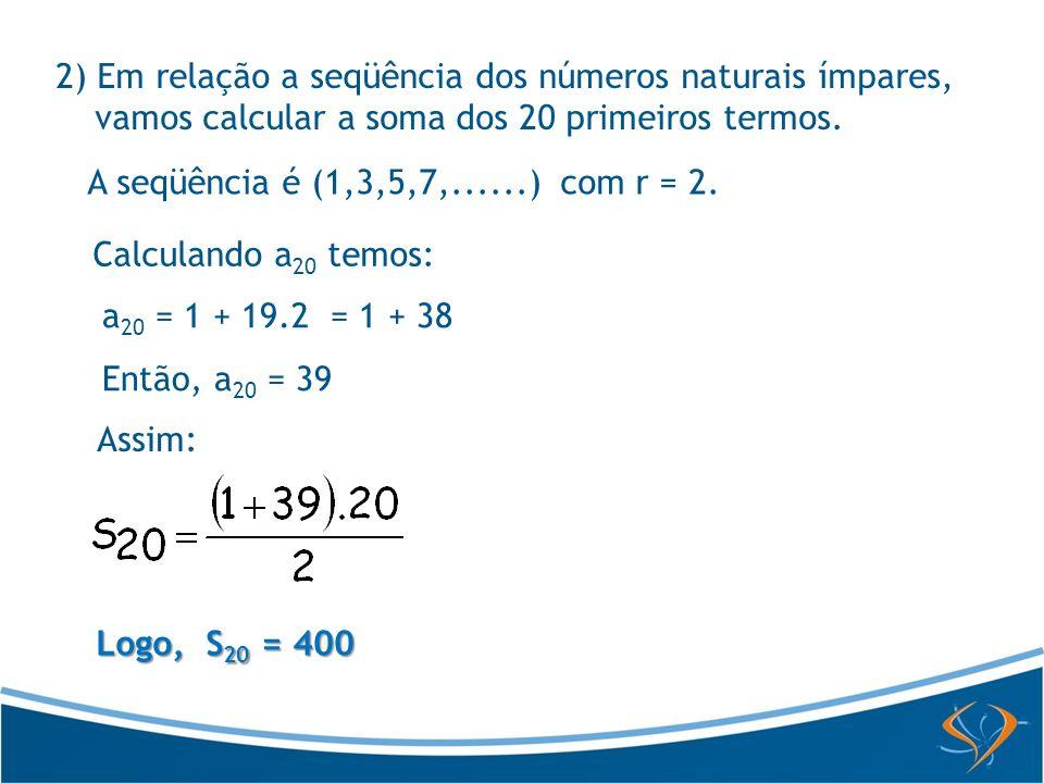 2) Em relação a seqüência dos números naturais ímpares, vamos calcular a soma dos 20 primeiros termos. A seqüência é (1,3,5,7,......) com r = 2. Calcu