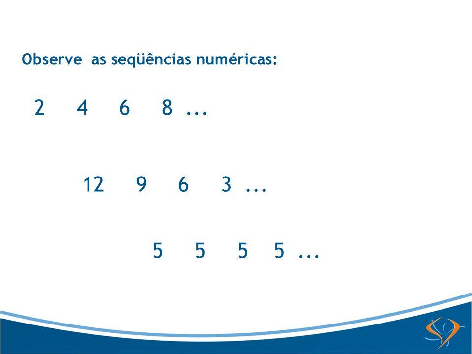 Observe as seqüências numéricas: 2 4 6 8... 12 9 6 3... 5 5 5 5...