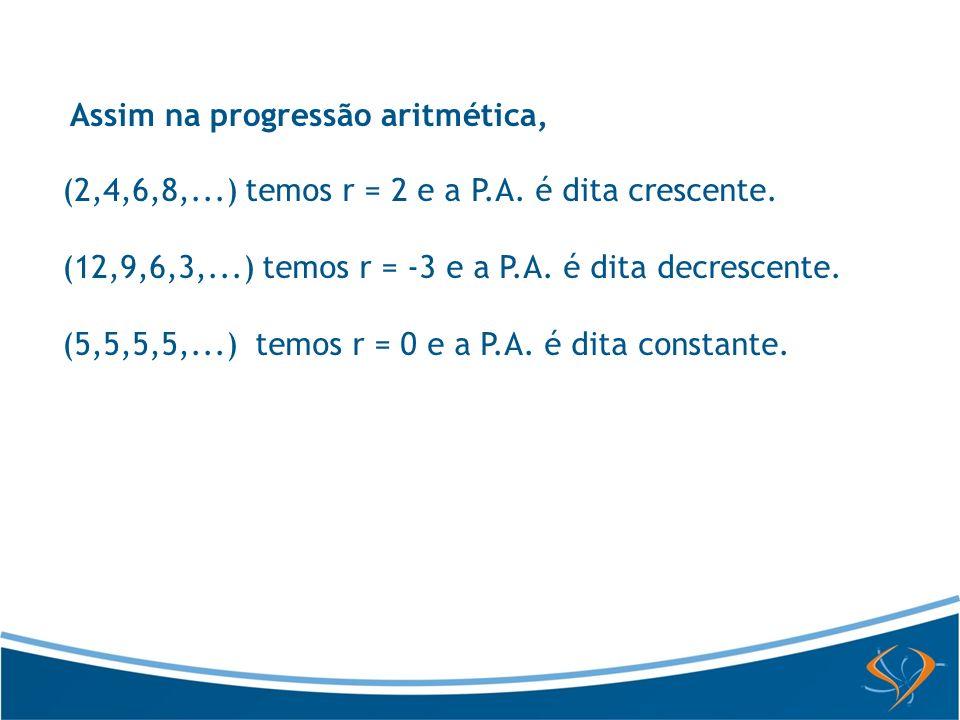 Assim na progressão aritmética, (2,4,6,8,...) temos r = 2 e a P.A. é dita crescente. (12,9,6,3,...) temos r = -3 e a P.A. é dita decrescente. (5,5,5,5