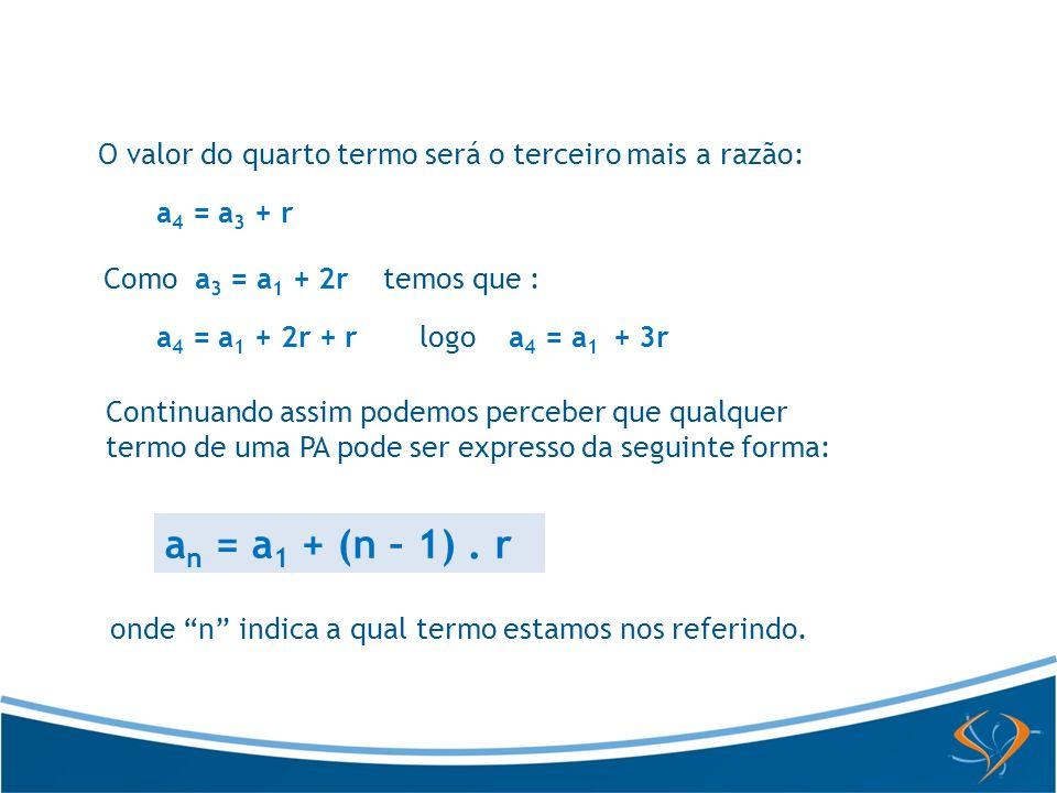 O valor do quarto termo será o terceiro mais a razão: a 4 = a 3 + r Como a 3 = a 1 + 2r temos que : a 4 = a 1 + 2r + r logo a 4 = a 1 + 3r Continuando