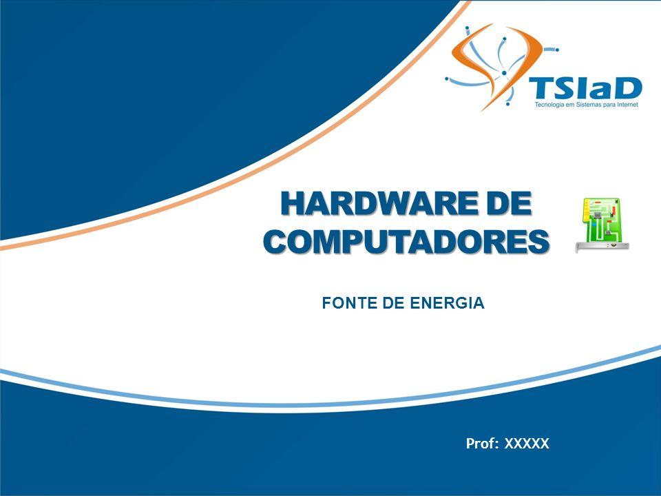 HARDWARE DE COMPUTADORES FONTE DE ENERGIA Prof: XXXXX
