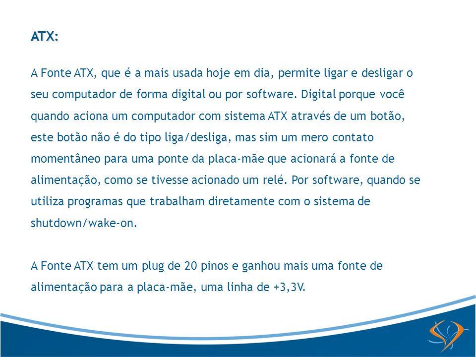 ATX: A Fonte ATX, que é a mais usada hoje em dia, permite ligar e desligar o seu computador de forma digital ou por software. Digital porque você quan