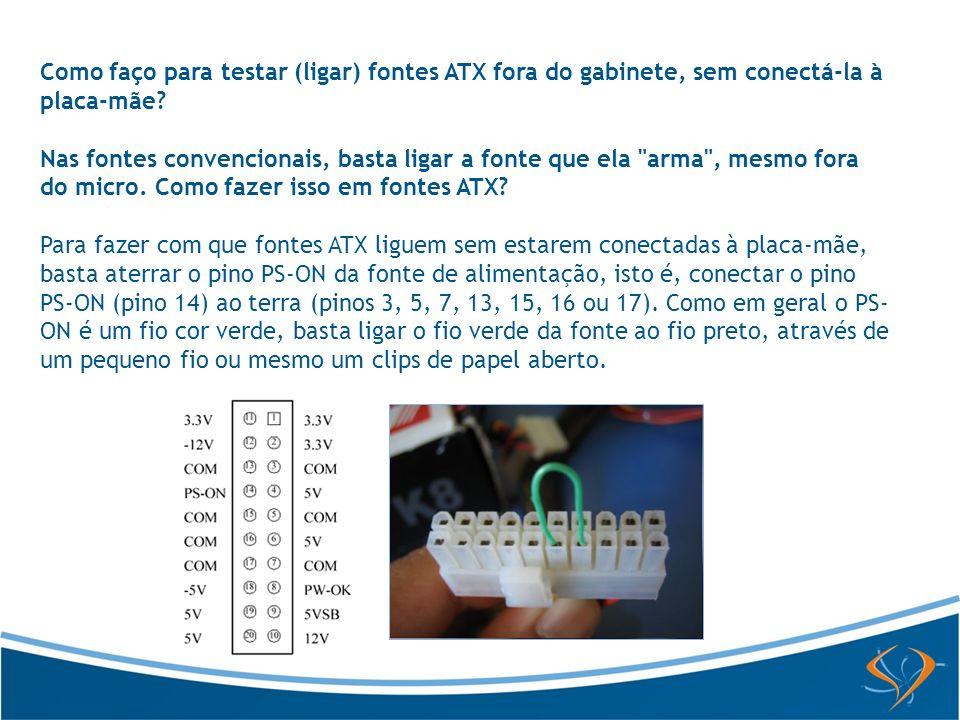 Como faço para testar (ligar) fontes ATX fora do gabinete, sem conectá-la à placa-mãe? Nas fontes convencionais, basta ligar a fonte que ela