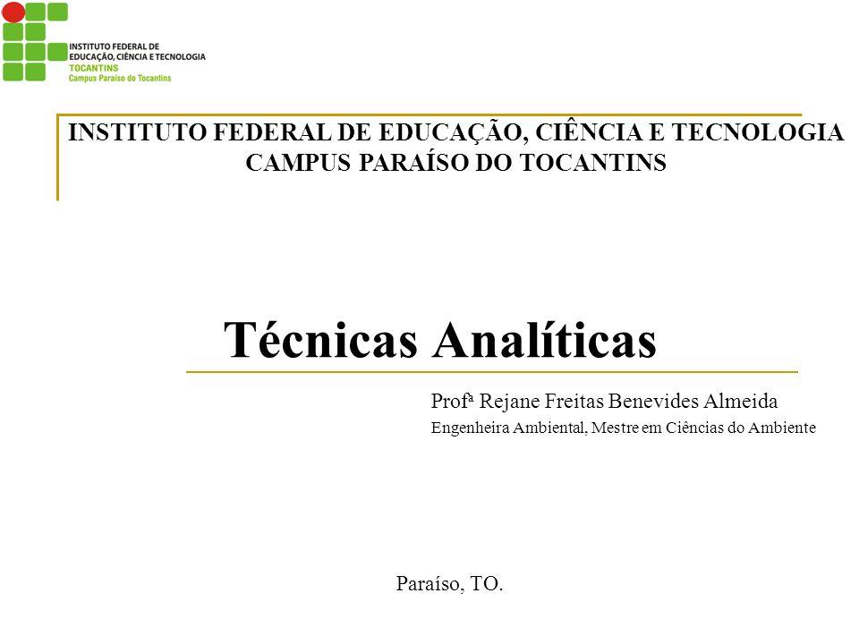 Técnicas Analíticas Prof a Rejane Freitas Benevides Almeida Engenheira Ambiental, Mestre em Ciências do Ambiente Paraíso, TO. INSTITUTO FEDERAL DE EDU