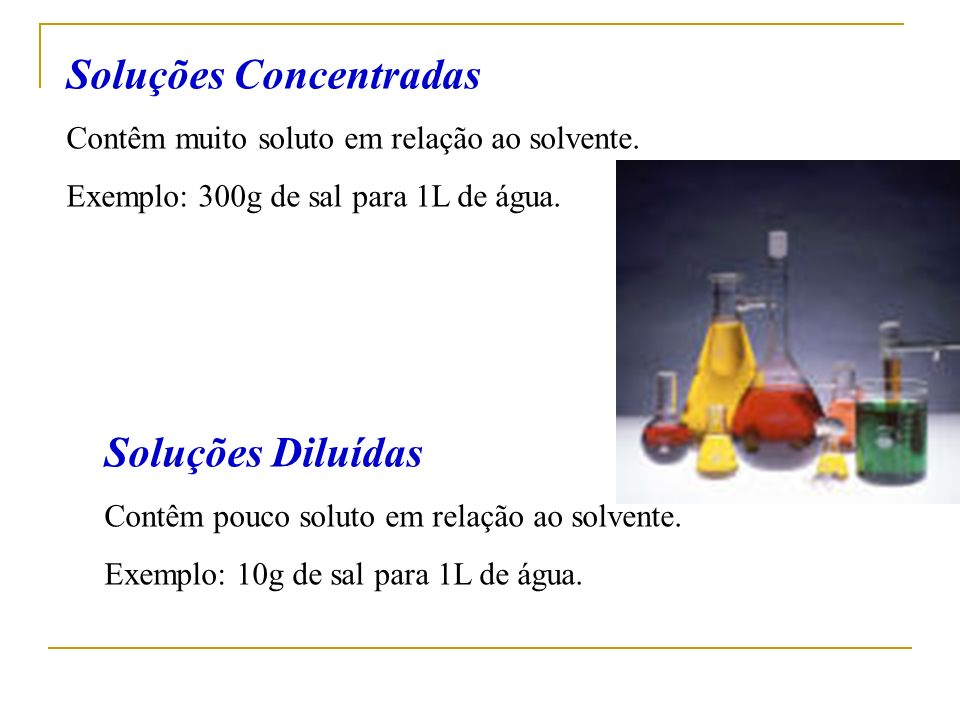 Soluções Concentradas Contêm muito soluto em relação ao solvente. Exemplo: 300g de sal para 1L de água. Soluções Diluídas Contêm pouco soluto em relaç