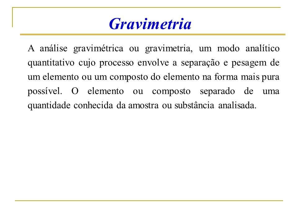A análise gravimétrica ou gravimetria, um modo analítico quantitativo cujo processo envolve a separação e pesagem de um elemento ou um composto do ele