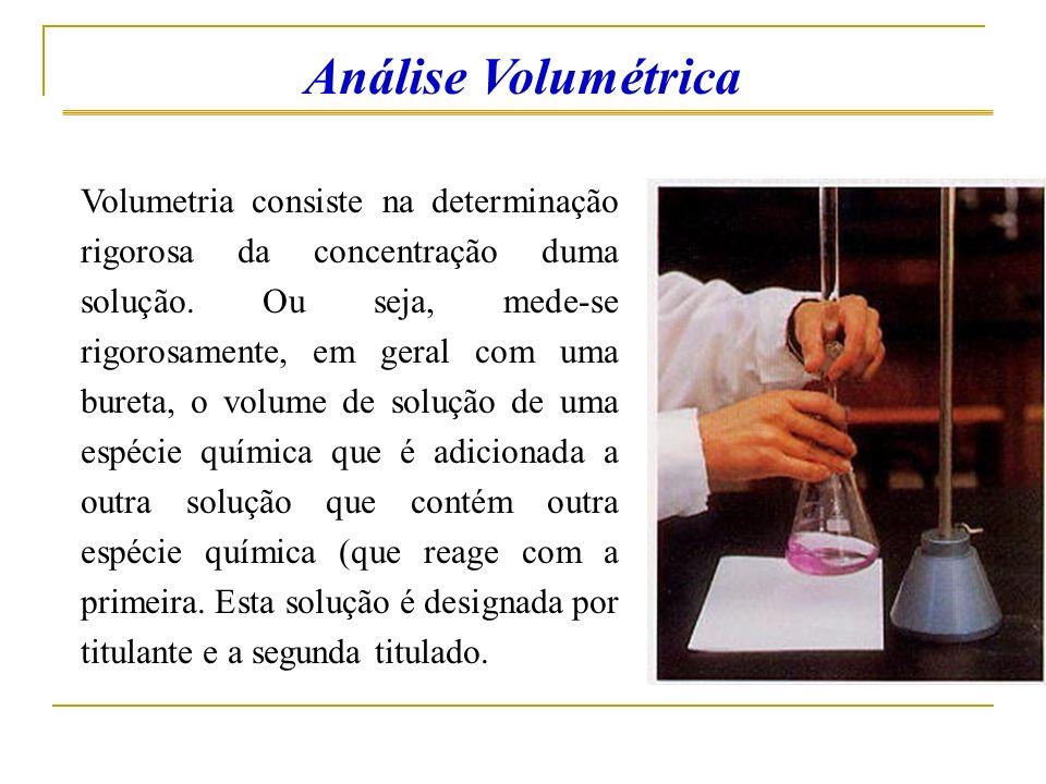 Análise Volumétrica Volumetria consiste na determinação rigorosa da concentração duma solução. Ou seja, mede-se rigorosamente, em geral com uma bureta