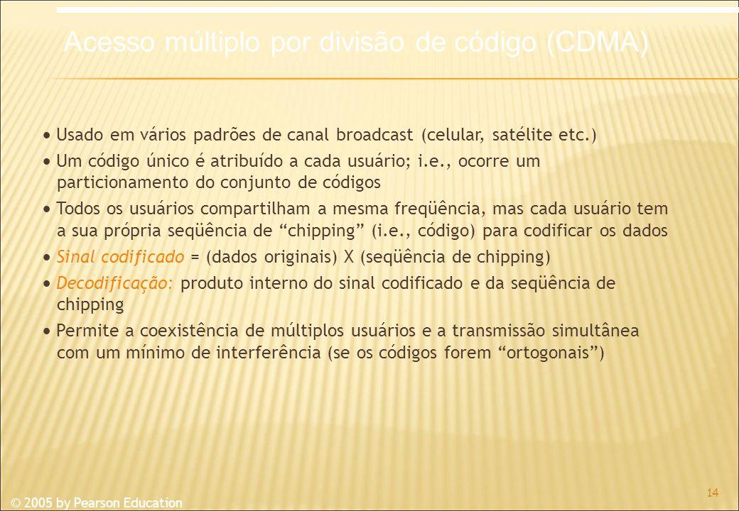 © 2005 by Pearson Education Usado em vários padrões de canal broadcast (celular, satélite etc.) Um código único é atribuído a cada usuário; i.e., ocorre um particionamento do conjunto de códigos Todos os usuários compartilham a mesma freqüência, mas cada usuário tem a sua própria seqüência de chipping (i.e., código) para codificar os dados Sinal codificado = (dados originais) X (seqüência de chipping) Decodificação: produto interno do sinal codificado e da seqüência de chipping Permite a coexistência de múltiplos usuários e a transmissão simultânea com um mínimo de interferência (se os códigos forem ortogonais) 14 Acesso múltiplo por divisão de código (CDMA)