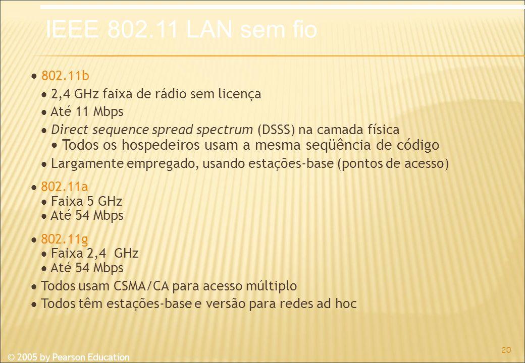 © 2005 by Pearson Education 802.11b 2,4 GHz faixa de rádio sem licença Até 11 Mbps Direct sequence spread spectrum (DSSS) na camada física Todos os hospedeiros usam a mesma seqüência de código Largamente empregado, usando estações-base (pontos de acesso) 802.11a Faixa 5 GHz Até 54 Mbps 802.11g Faixa 2,4 GHz Até 54 Mbps Todos usam CSMA/CA para acesso múltiplo Todos têm estações-base e versão para redes ad hoc 20 IEEE 802.11 LAN sem fio