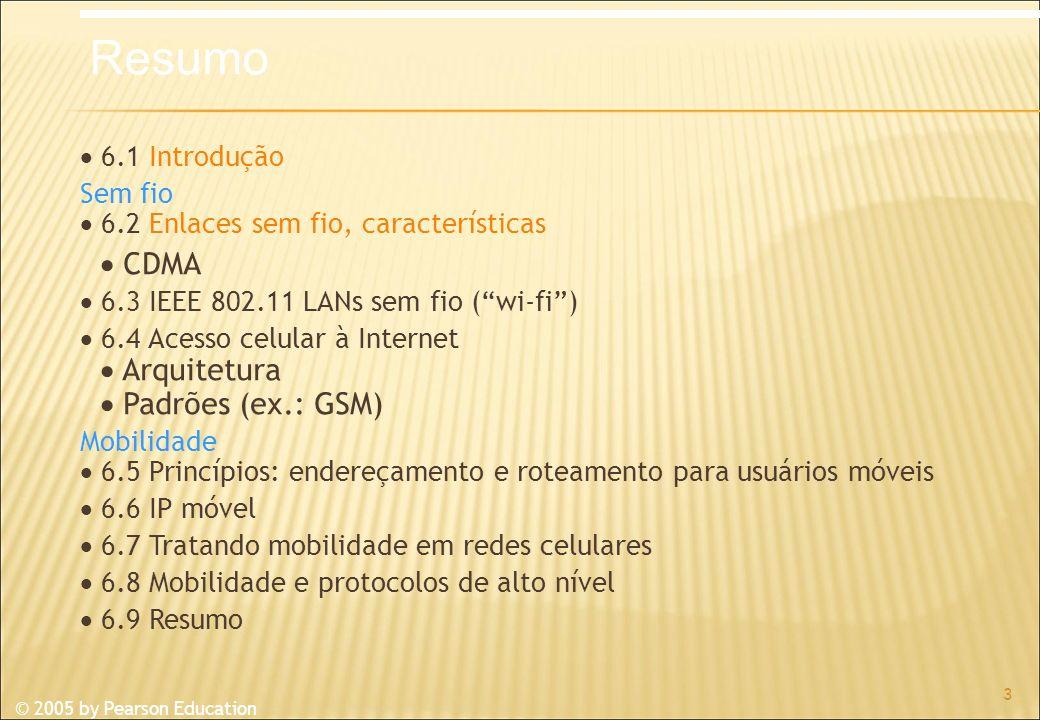 © 2005 by Pearson Education 6.1 Introdução Sem fio 6.2 Enlaces sem fio, características CDMA 6.3 IEEE 802.11 LANs sem fio (wi-fi) 6.4 Acesso celular à Internet Arquitetura Padrões (ex.: GSM) Mobilidade 6.5 Princípios: endereçamento e roteamento para usuários móveis 6.6 IP móvel 6.7 Tratando mobilidade em redes celulares 6.8 Mobilidade e protocolos de alto nível 6.9 Resumo 3 Resumo