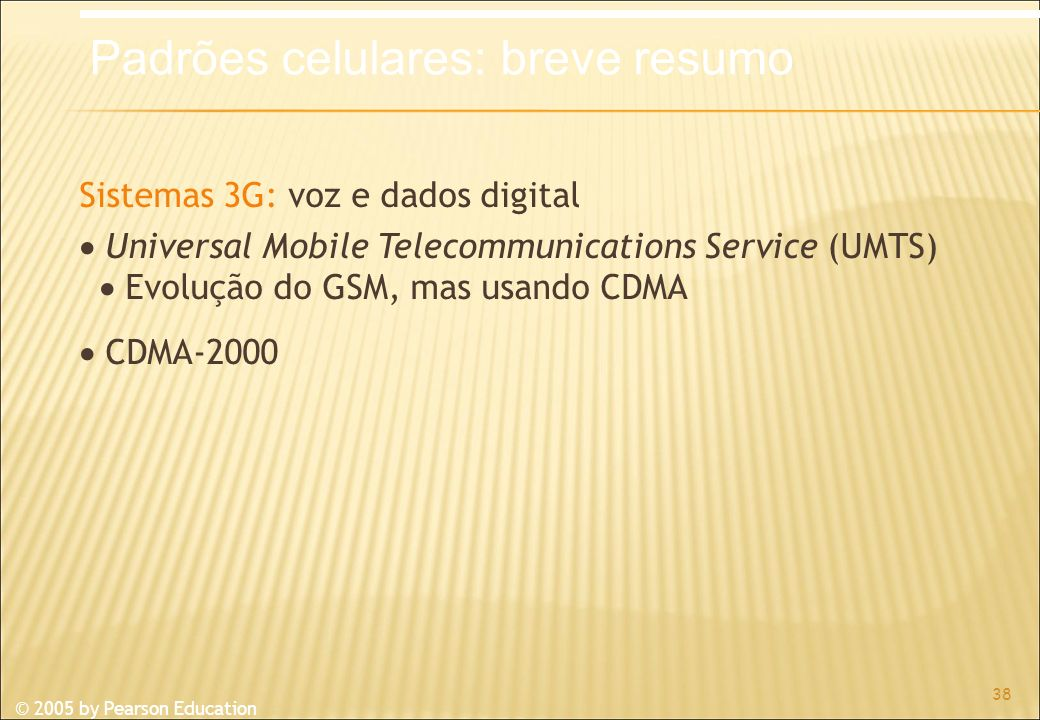 © 2005 by Pearson Education Sistemas 3G: voz e dados digital Universal Mobile Telecommunications Service (UMTS) Evolução do GSM, mas usando CDMA CDMA-
