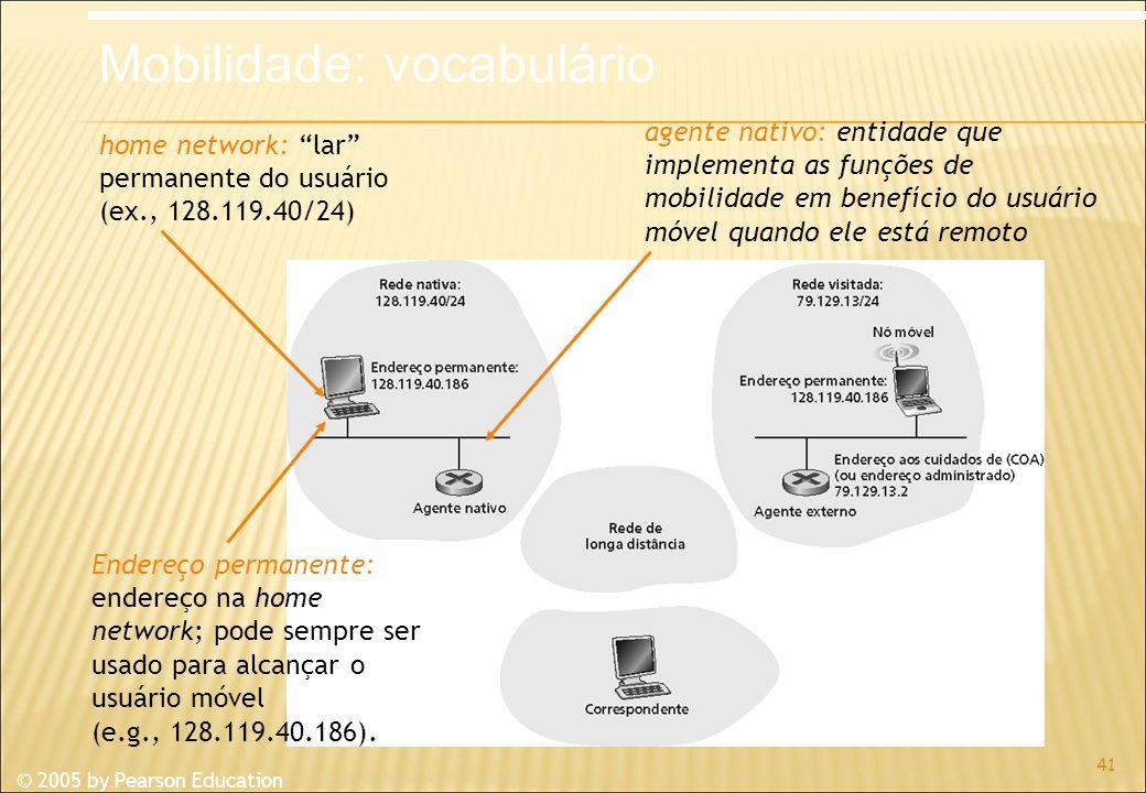 © 2005 by Pearson Education 41 home network: lar permanente do usuário (ex., 128.119.40/24) Endereço permanente: endereço na home network; pode sempre ser usado para alcançar o usuário móvel (e.g., 128.119.40.186).