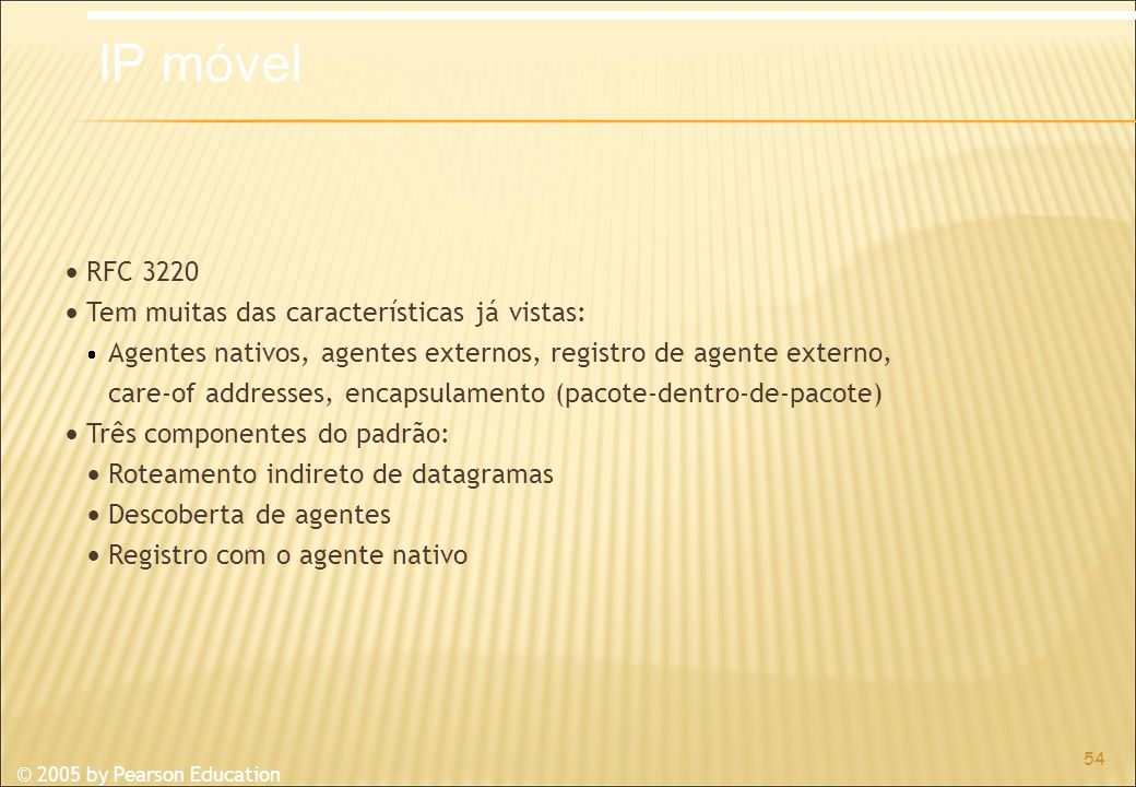 © 2005 by Pearson Education RFC 3220 Tem muitas das características já vistas: Agentes nativos, agentes externos, registro de agente externo, care-of addresses, encapsulamento (pacote-dentro-de-pacote) Três componentes do padrão: Roteamento indireto de datagramas Descoberta de agentes Registro com o agente nativo 54 IP móvel