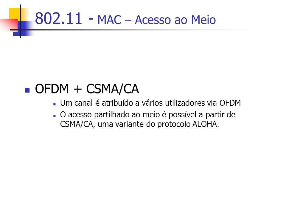 802.11 - MAC – Acesso ao Meio OFDM + CSMA/CA Um canal é atribuído a vários utilizadores via OFDM O acesso partilhado ao meio é possível a partir de CSMA/CA, uma variante do protocolo ALOHA.