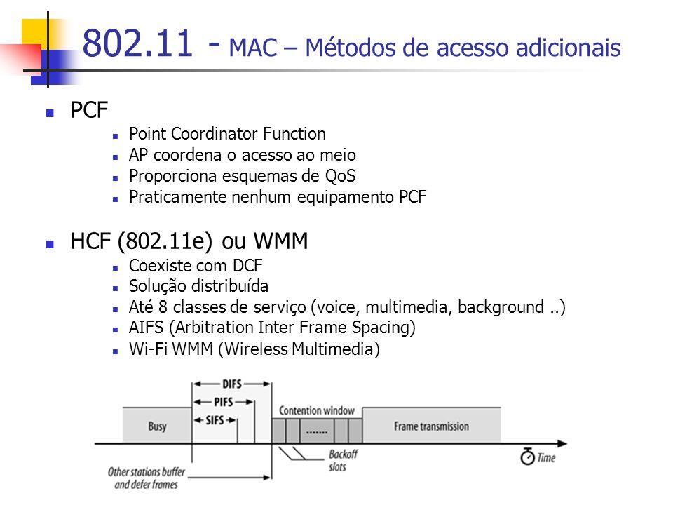 802.11 - MAC – Métodos de acesso adicionais PCF Point Coordinator Function AP coordena o acesso ao meio Proporciona esquemas de QoS Praticamente nenhum equipamento PCF HCF (802.11e) ou WMM Coexiste com DCF Solução distribuída Até 8 classes de serviço (voice, multimedia, background..) AIFS (Arbitration Inter Frame Spacing) Wi-Fi WMM (Wireless Multimedia)