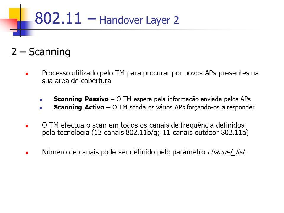 802.11 – Handover Layer 2 2 – Scanning Processo utilizado pelo TM para procurar por novos APs presentes na sua área de cobertura Scanning Passivo – O TM espera pela informação enviada pelos APs Scanning Activo – O TM sonda os vários APs forçando-os a responder O TM efectua o scan em todos os canais de frequência definidos pela tecnologia (13 canais 802.11b/g; 11 canais outdoor 802.11a) Número de canais pode ser definido pelo parâmetro channel_list.
