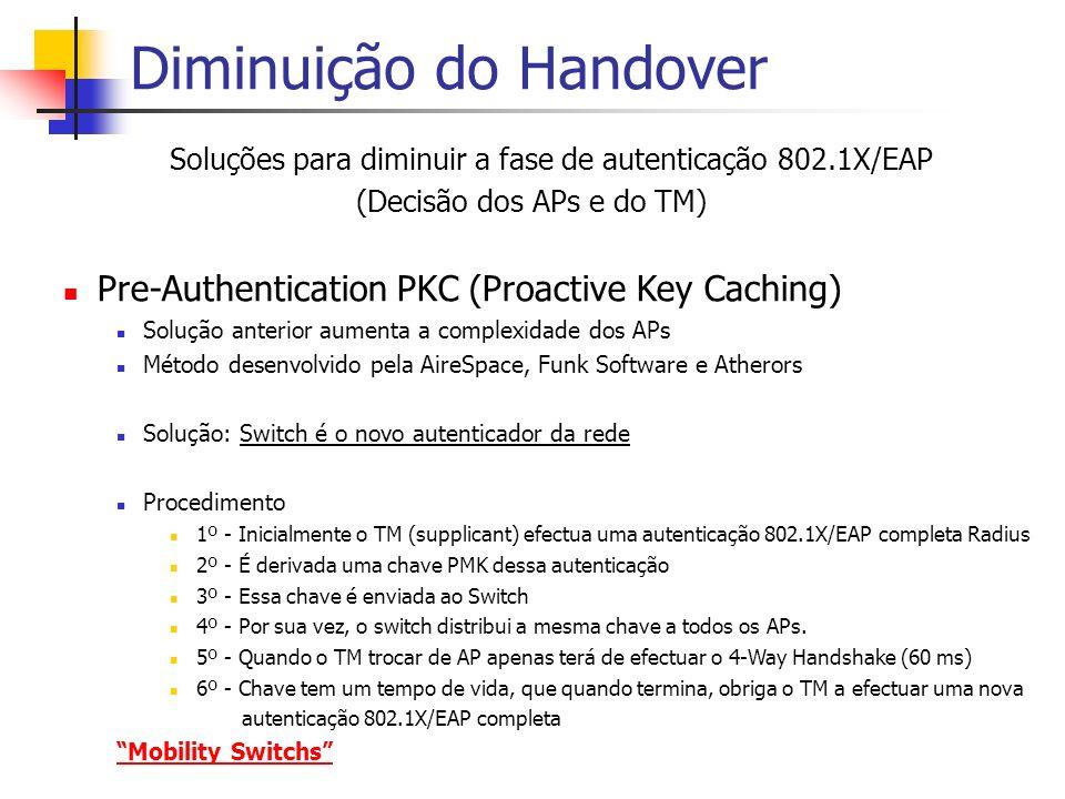 Diminuição do Handover Soluções para diminuir a fase de autenticação 802.1X/EAP (Decisão dos APs e do TM) Pre-Authentication PKC (Proactive Key Caching) Solução anterior aumenta a complexidade dos APs Método desenvolvido pela AireSpace, Funk Software e Atherors Solução: Switch é o novo autenticador da rede Procedimento 1º - Inicialmente o TM (supplicant) efectua uma autenticação 802.1X/EAP completa Radius 2º - É derivada uma chave PMK dessa autenticação 3º - Essa chave é enviada ao Switch 4º - Por sua vez, o switch distribui a mesma chave a todos os APs.