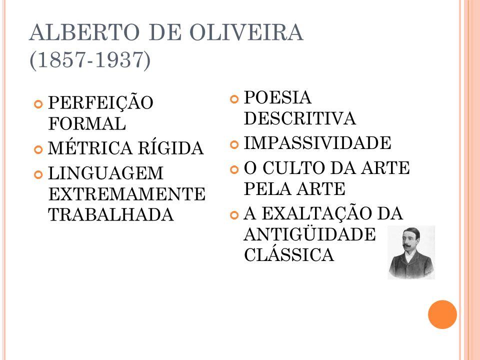 ALBERTO DE OLIVEIRA (1857-1937) POESIA DESCRITIVA IMPASSIVIDADE O CULTO DA ARTE PELA ARTE A EXALTAÇÃO DA ANTIGÜIDADE CLÁSSICA PERFEIÇÃO FORMAL MÉTRICA RÍGIDA LINGUAGEM EXTREMAMENTE TRABALHADA