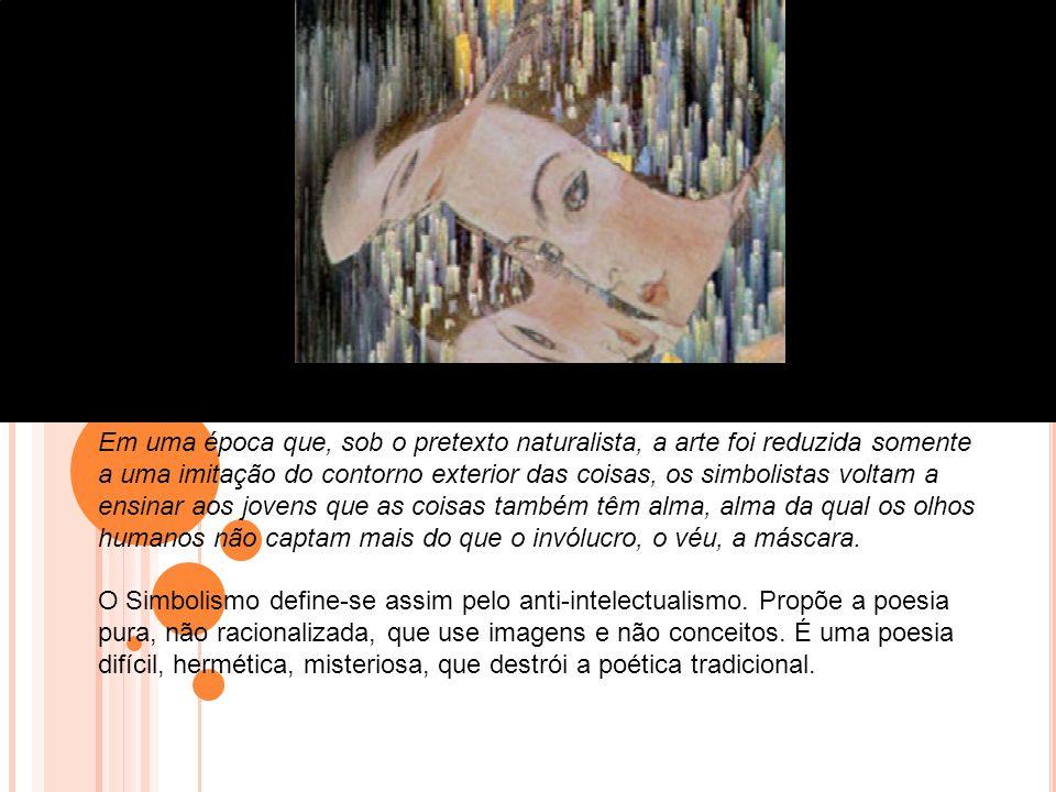 Em uma época que, sob o pretexto naturalista, a arte foi reduzida somente a uma imitação do contorno exterior das coisas, os simbolistas voltam a ensinar aos jovens que as coisas também têm alma, alma da qual os olhos humanos não captam mais do que o invólucro, o véu, a máscara.