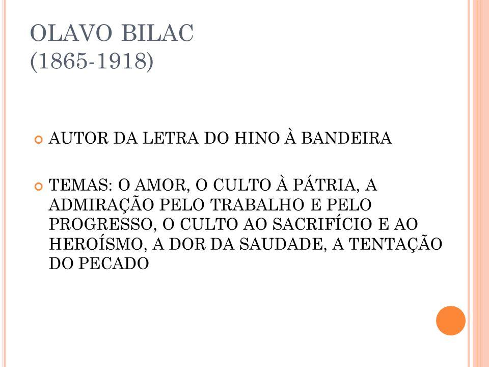 OLAVO BILAC (1865-1918) AUTOR DA LETRA DO HINO À BANDEIRA TEMAS: O AMOR, O CULTO À PÁTRIA, A ADMIRAÇÃO PELO TRABALHO E PELO PROGRESSO, O CULTO AO SACRIFÍCIO E AO HEROÍSMO, A DOR DA SAUDADE, A TENTAÇÃO DO PECADO