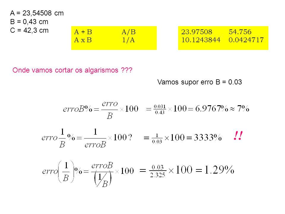 A = 23,54508 cm B = 0,43 cm C = 42,3 cm A + B A x B A/B 1/A 23.97508 10.1243844 54.756 0.0424717 Vamos supor erro B = 0.03 Onde vamos cortar os algari